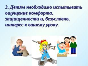 3. Детям необходимо испытывать ощущение комфорта, защищенности и, безусловно,