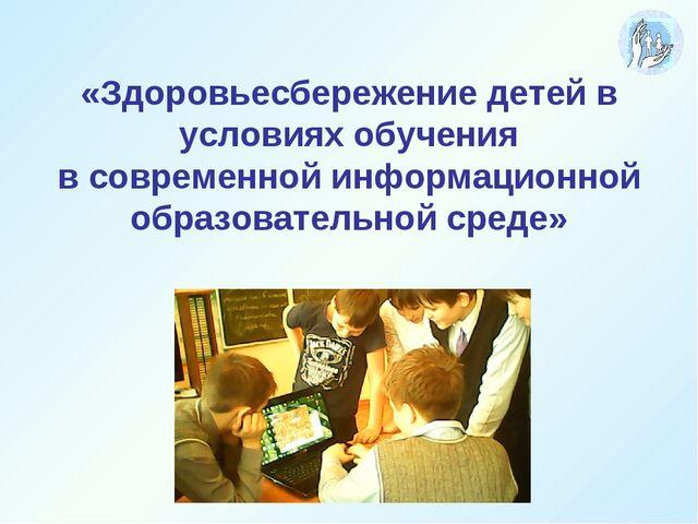 «Здоровьесбережение детей в условиях обучения в современной информационной о...