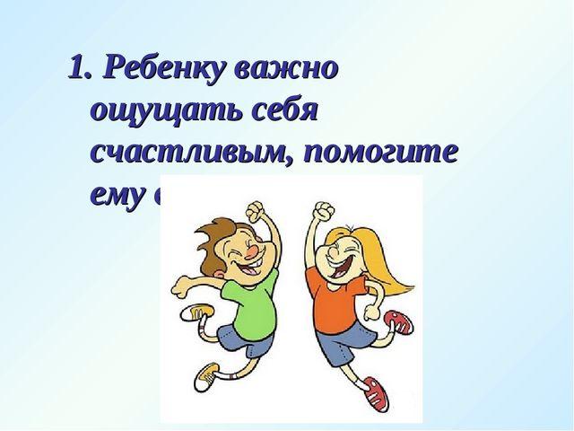 1. Ребенку важно ощущать себя счастливым, помогите ему в этом.