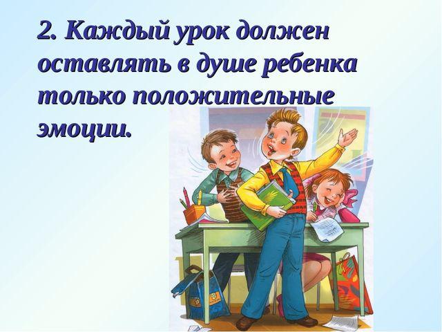 2. Каждый урок должен оставлять в душе ребенка только положительные эмоции.