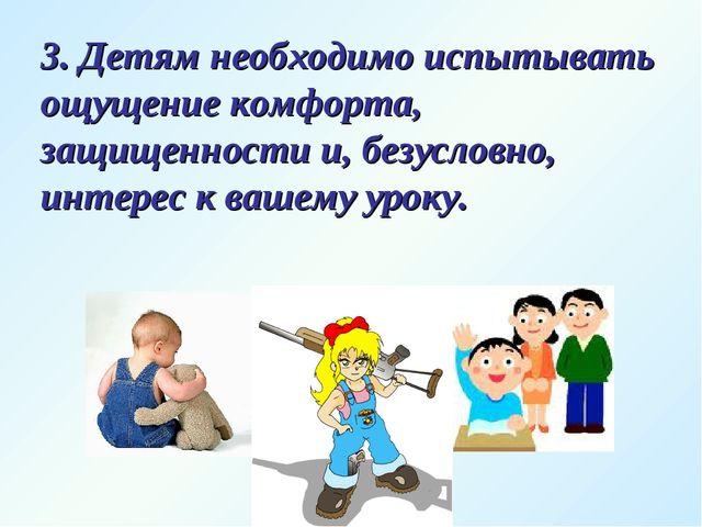 3. Детям необходимо испытывать ощущение комфорта, защищенности и, безусловно,...