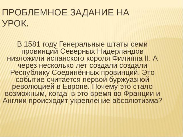ПРОБЛЕМНОЕ ЗАДАНИЕ НА УРОК. В 1581 году Генеральные штаты семи провинций Севе...