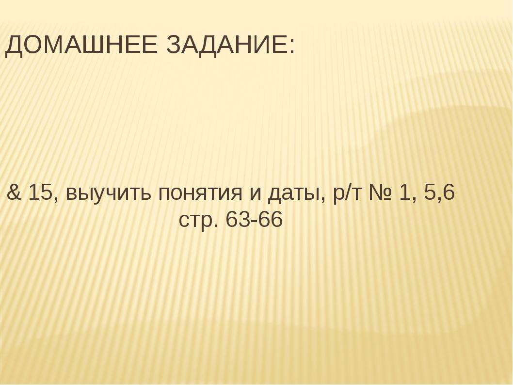 ДОМАШНЕЕ ЗАДАНИЕ: & 15, выучить понятия и даты, р/т № 1, 5,6 стр. 63-66