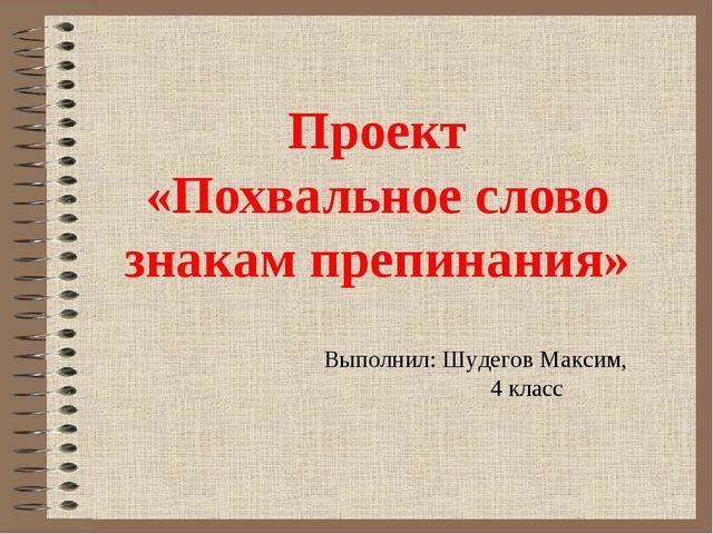 Проект «Похвальное слово знакам препинания» Выполнил: Шудегов Максим, 4 класс