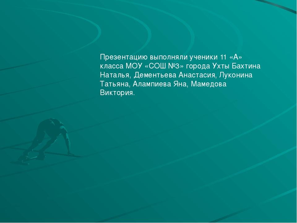 Презентацию выполняли ученики 11 «А» класса МОУ «СОШ №3» города Ухты Бахтина...