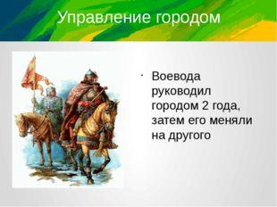 Управление городом Воевода руководил городом 2 года, затем его меняли на друг