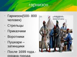гарнизон Гарнизон(500- 800 человек) Стрельцы Приказчики Воротники Пушкари – з