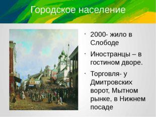 Городское население 2000- жило в Слободе Иностранцы – в гостином дворе. Торго