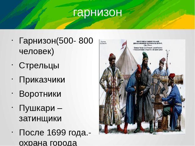 гарнизон Гарнизон(500- 800 человек) Стрельцы Приказчики Воротники Пушкари – з...