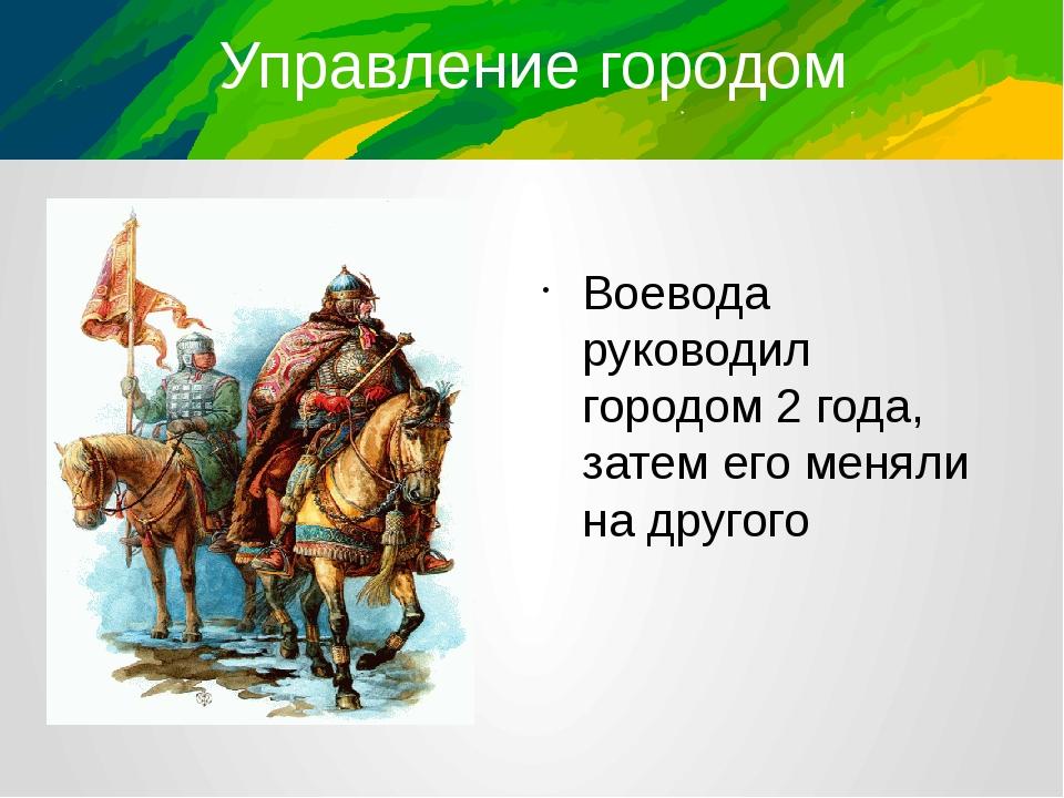 Управление городом Воевода руководил городом 2 года, затем его меняли на друг...