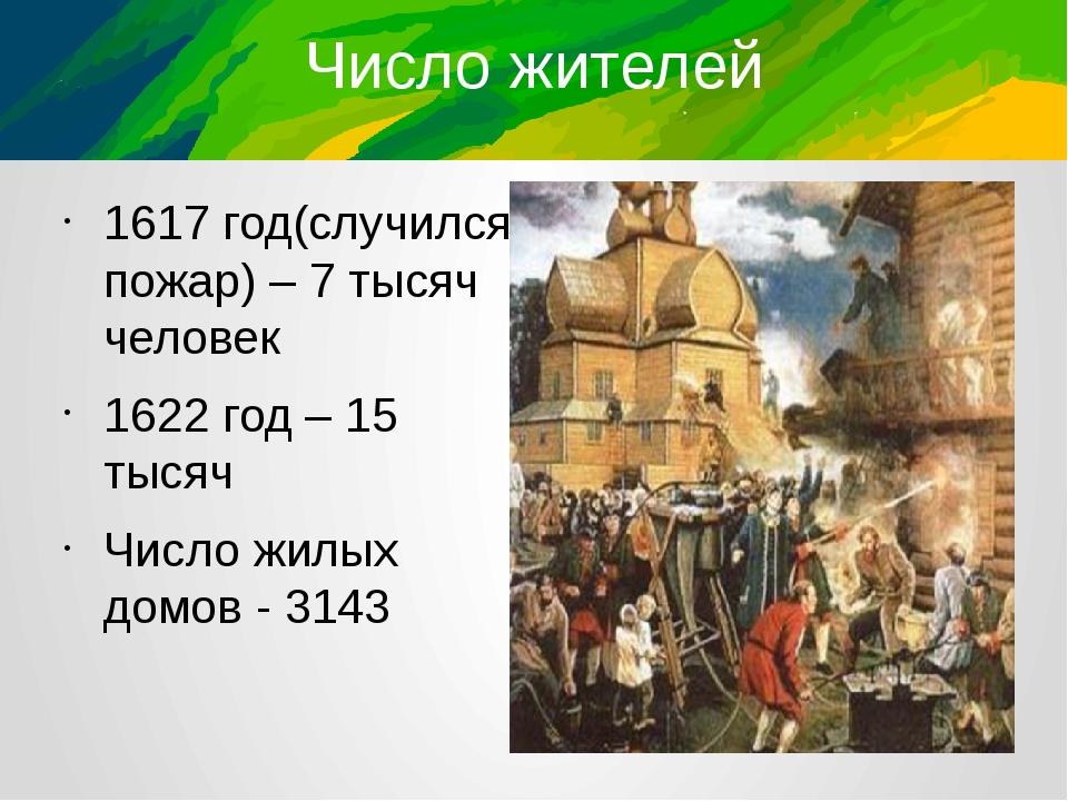 Число жителей 1617 год(случился пожар) – 7 тысяч человек 1622 год – 15 тысяч...