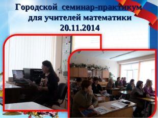 Городской семинар-практикум для учителей математики 20.11.2014 * МАОУ СОШ №12