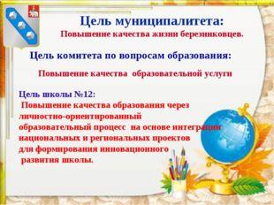 Цель муниципалитета: Повышение качества жизни березниковцев. Цель комитета по