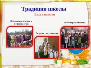 * Традиции школы Вахта памяти Возложение цветов к Вечному огню Встреча с вете