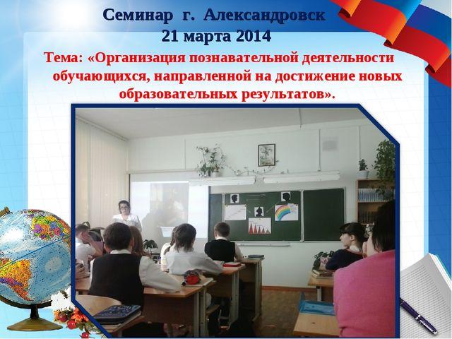 Семинар г. Александровск 21 марта 2014 Тема: «Организация познавательной деят...