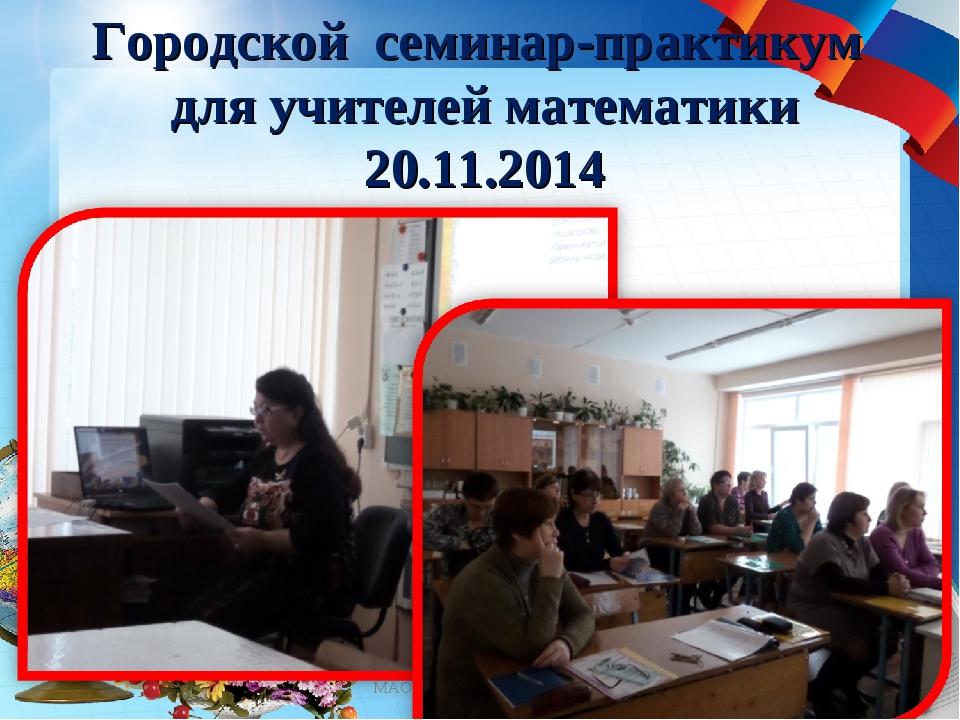 Городской семинар-практикум для учителей математики 20.11.2014 * МАОУ СОШ №12...