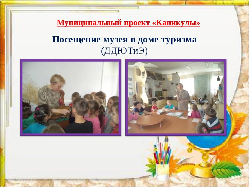 * Посещение музея в доме туризма (ДДЮТиЭ) Муниципальный проект «Каникулы»
