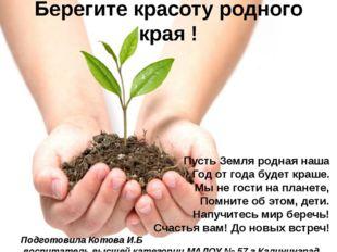 Берегите красоту родного края ! Пусть Земля родная наша Год от года будет кра