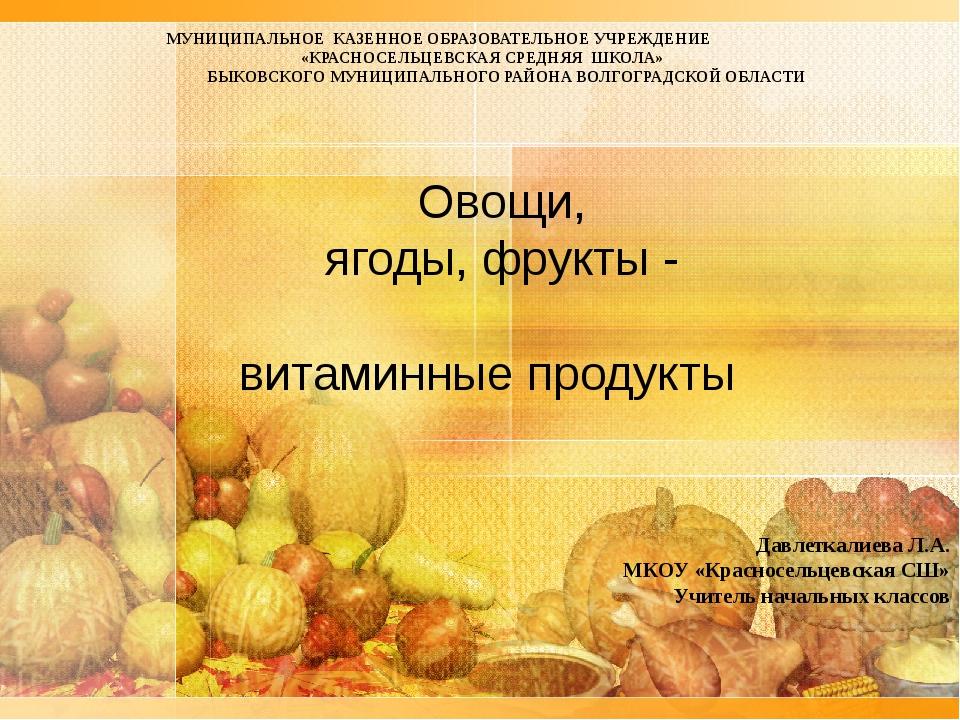 Овощи, ягоды, фрукты - витаминные продукты МУНИЦИПАЛЬНОЕ КАЗЕННОЕ ОБРАЗОВАТЕЛ...