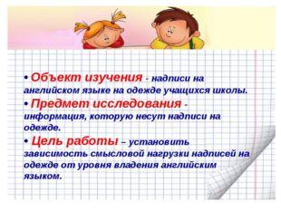 • Объект изучения - надписи на английском языке на одежде учащихся школы. • П