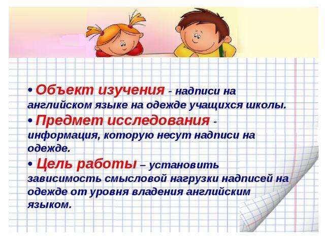 • Объект изучения - надписи на английском языке на одежде учащихся школы. • П...