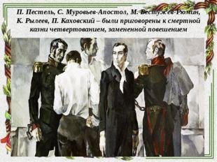 П. Пестель, С. Муровьев-Апостол, М. Бестужев-Рюмин, К. Рылеев, П. Каховский –