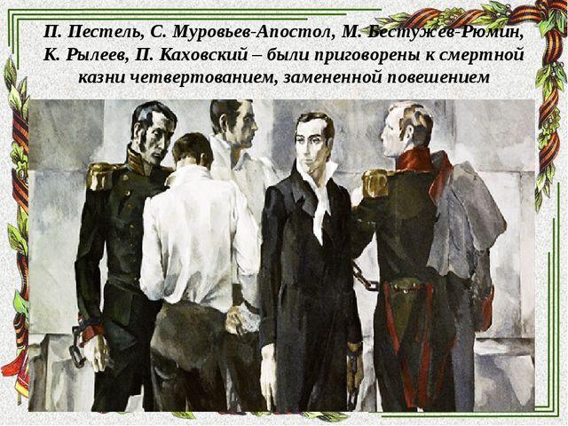 П. Пестель, С. Муровьев-Апостол, М. Бестужев-Рюмин, К. Рылеев, П. Каховский –...