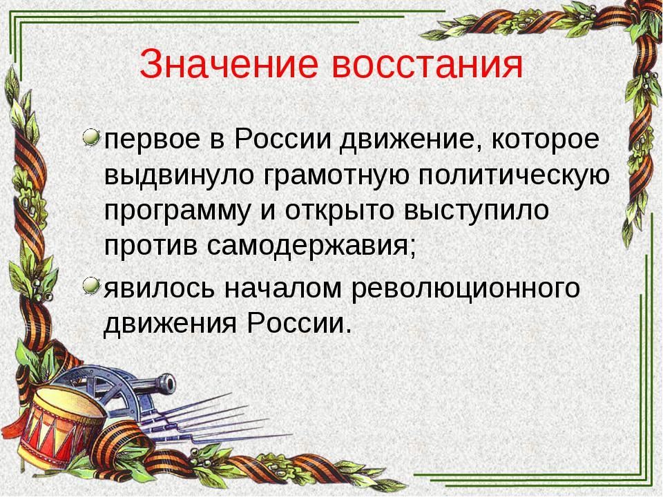 Значение восстания первое в России движение, которое выдвинуло грамотную поли...