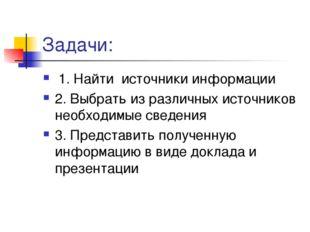 Задачи: 1. Найти источники информации 2. Выбрать из различных источников необ