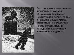 Так хоронили ленинградцев, погибших от голода, убитых при бомбёжке. Некому бы