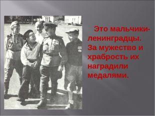 Это мальчики-ленинградцы. За мужество и храбрость их наградили медалями. Эти