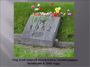 Под этой плитой похоронены ленинградцы, погибшие в 1942 году. Под этой плито