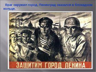 Враг окружил город, Ленинград оказался в блокадном кольце. Враг окружил горо