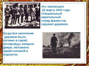 Это произошло 22 марта 1943 года. Специальный карательный отряд фашистов окру