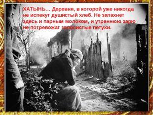 ХАТЫНЬ… Деревня, в которой уже никогда не испекут душистый хлеб. Не запахнет