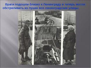 Враги подошли близко к Ленинграду и теперь могли обстреливать из пушек все л