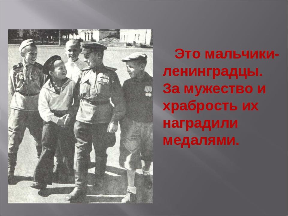 Это мальчики-ленинградцы. За мужество и храбрость их наградили медалями. Эти...