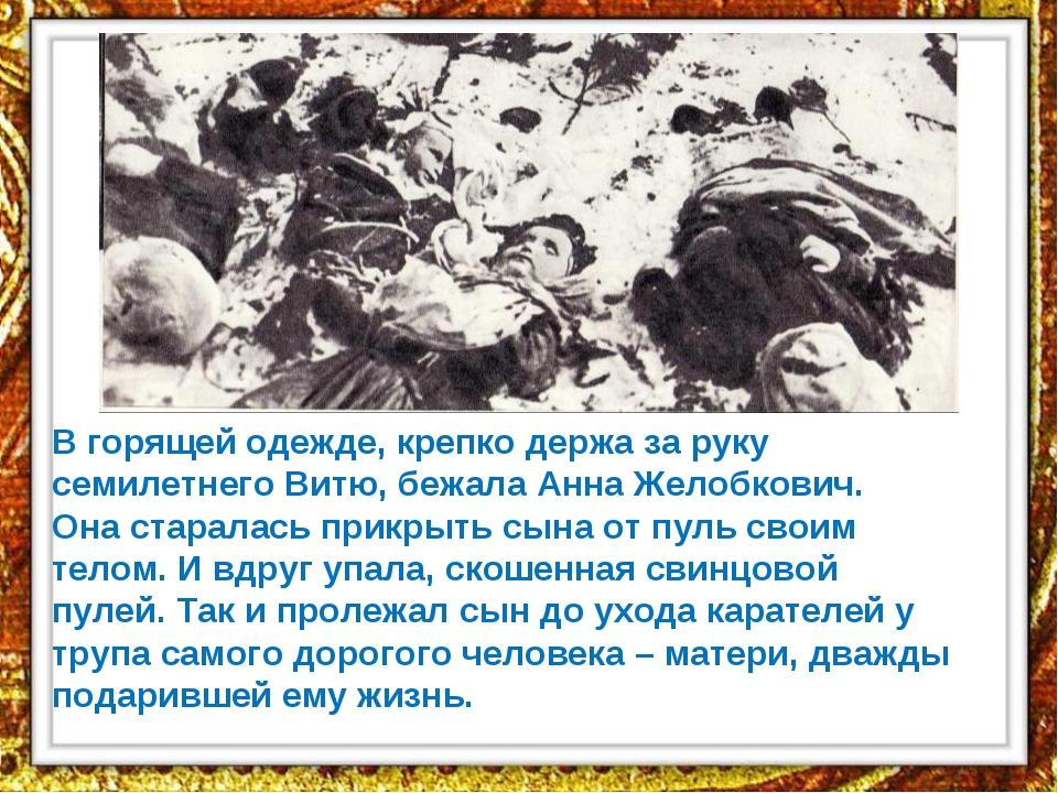 В горящей одежде, крепко держа за руку семилетнего Витю, бежала Анна Желобков...
