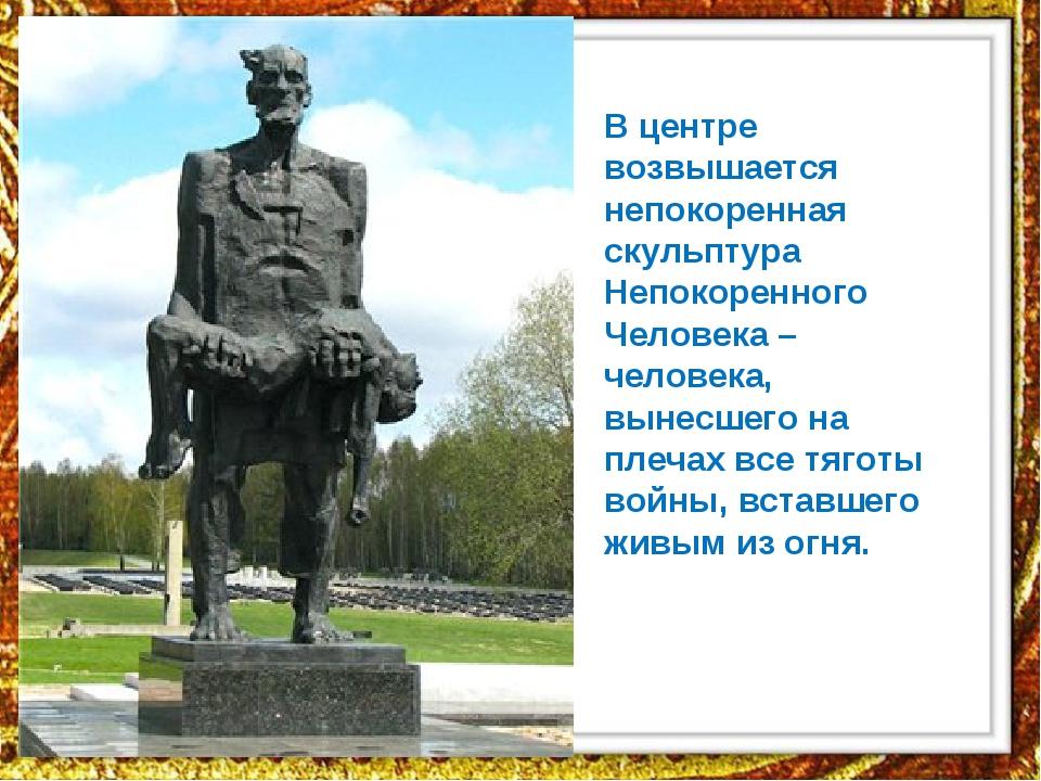 В центре возвышается непокоренная скульптура Непокоренного Человека – человек...