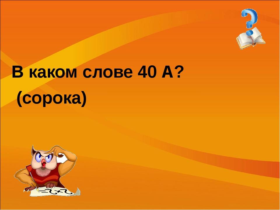 В каком слове 40 А? (сорока)