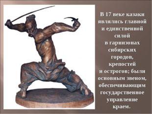 В 17веке казаки являлись главной иединственной силой вгарнизонах сибирских