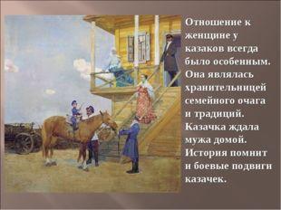 Отношение к женщине у казаков всегда было особенным. Она являлась хранительни