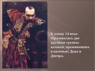 К концу 14 века образовались две крупные группы казаков, проживавших в низовь