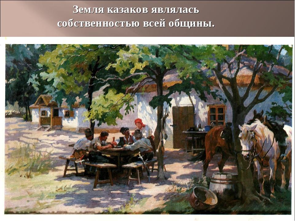 Земля казаков являлась собственностью всей общины.