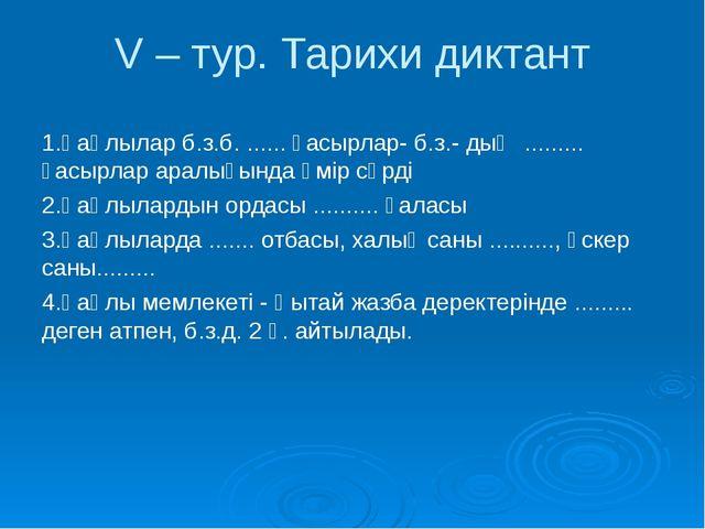 V – тур. Тарихи диктант 1.Қаңлылар б.з.б. ...... ғасырлар- б.з.- дың ...........