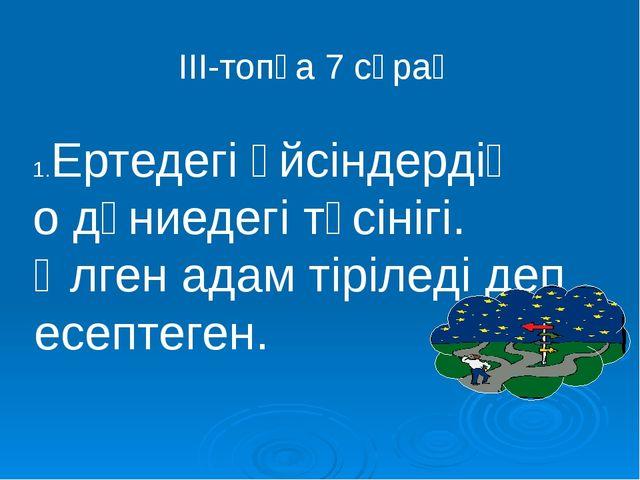 ІІІ-топқа 7 сұрақ Ертедегі үйсіндердің о дүниедегі түсінігі. Өлген адам тіріл...