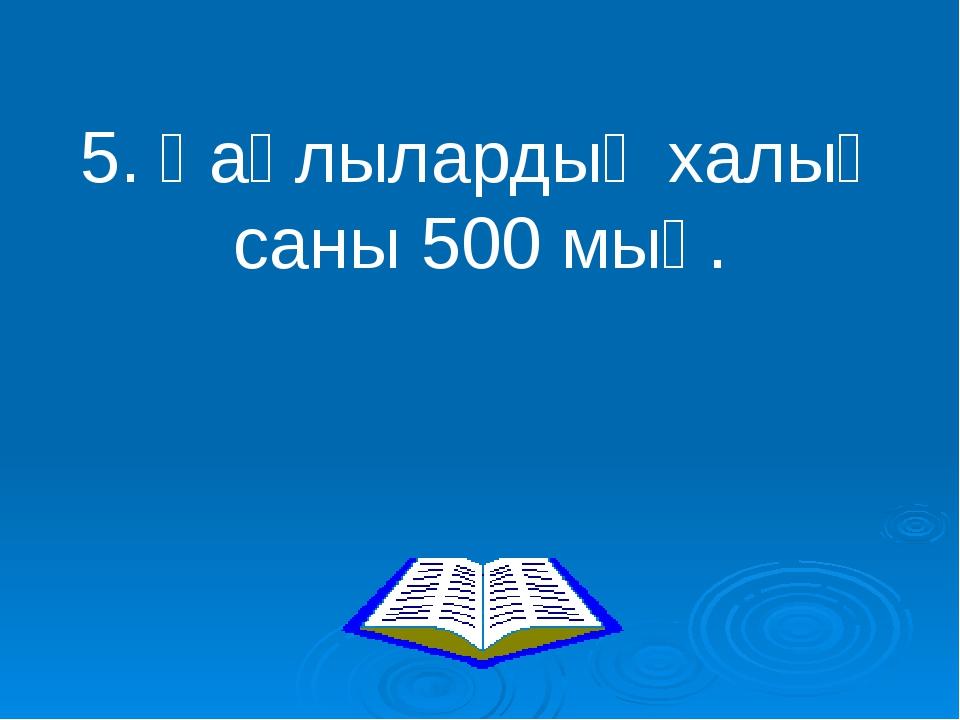 5. Қаңлылардың халық саны 500 мың.