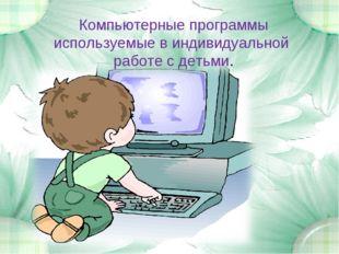 Компьютерные программы используемые в индивидуальной работе с детьми.