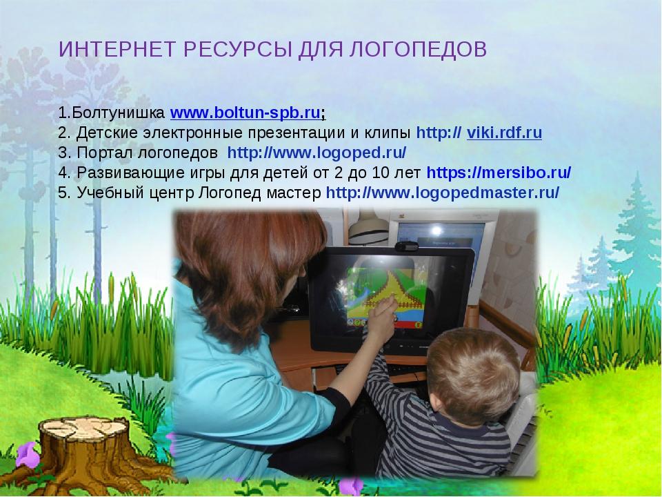 ИНТЕРНЕТ РЕСУРСЫ ДЛЯ ЛОГОПЕДОВ 1.Болтунишкаwww.boltun-spb.ru; 2. Детские эле...