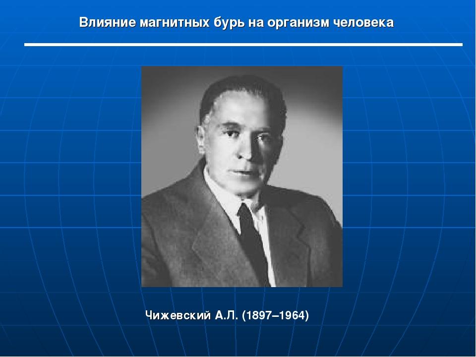 Влияние магнитных бурь на организм человека Чижевский А.Л. (1897–1964)
